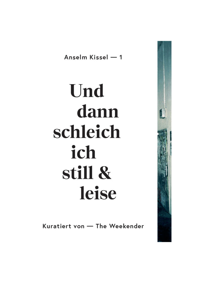 Invitation For: Anselm Kissel | »Und Dann Schleich Ich Still Und Leise«, Curated By The Weekender